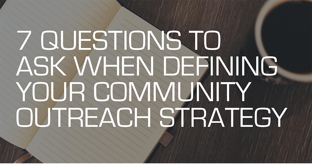 7 Questions To Ask When Defining Your Community Outreach Strategy
